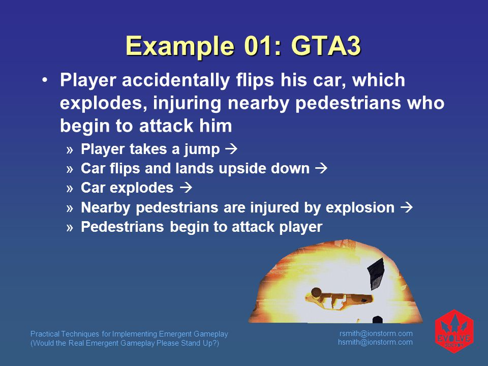 Practical Techniques for Implementing Emergent Gameplay (Would the Real Emergent Gameplay Please Stand Up?) rsmith@ionstorm.com hsmith@ionstorm.com Example 01: GTA3 Player accidentally flips his car, which explodes, injuring nearby pedestrians who begin to attack him  Player takes a jump   Car flips and lands upside down   Car explodes   Nearby pedestrians are injured by explosion   Pedestrians begin to attack player