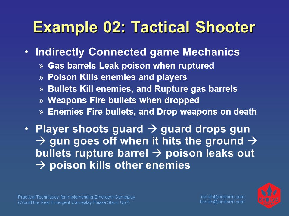 Practical Techniques for Implementing Emergent Gameplay (Would the Real Emergent Gameplay Please Stand Up )  Example 02: Tactical Shooter Indirectly Connected game Mechanics  Gas barrels Leak poison when ruptured  Poison Kills enemies and players  Bullets Kill enemies, and Rupture gas barrels  Weapons Fire bullets when dropped  Enemies Fire bullets, and Drop weapons on death Player shoots guard  guard drops gun  gun goes off when it hits the ground  bullets rupture barrel  poison leaks out  poison kills other enemies