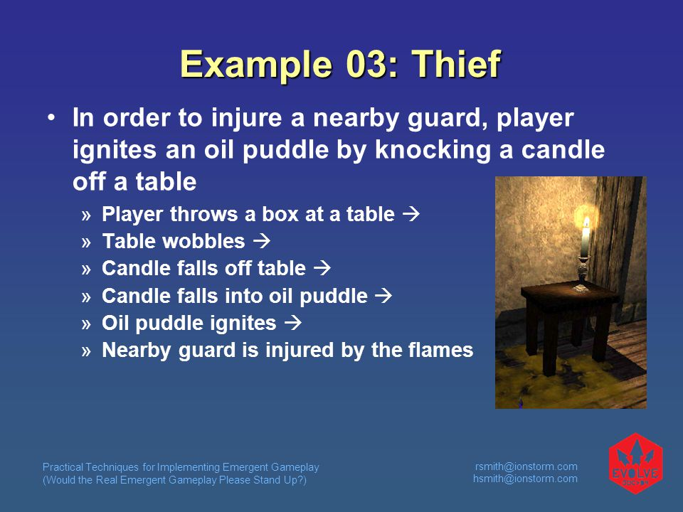 Practical Techniques for Implementing Emergent Gameplay (Would the Real Emergent Gameplay Please Stand Up )  Example 03: Thief In order to injure a nearby guard, player ignites an oil puddle by knocking a candle off a table  Player throws a box at a table   Table wobbles   Candle falls off table   Candle falls into oil puddle   Oil puddle ignites   Nearby guard is injured by the flames