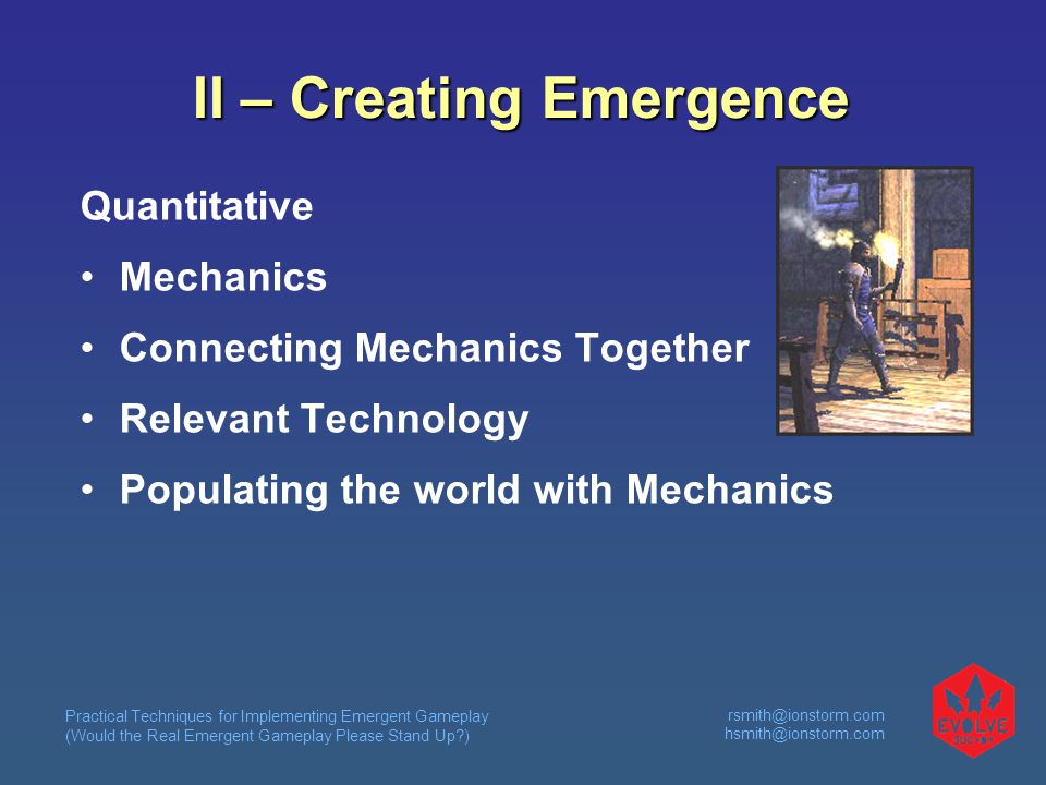 Practical Techniques for Implementing Emergent Gameplay (Would the Real Emergent Gameplay Please Stand Up )  II – Creating Emergence Quantitative Mechanics Connecting Mechanics Together Relevant Technology Populating the world with Mechanics