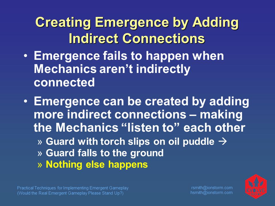 Practical Techniques for Implementing Emergent Gameplay (Would the Real Emergent Gameplay Please Stand Up?) rsmith@ionstorm.com hsmith@ionstorm.com Creating Emergence by Adding Indirect Connections Emergence fails to happen when Mechanics aren't indirectly connected Emergence can be created by adding more indirect connections – making the Mechanics listen to each other  Guard with torch slips on oil puddle   Guard falls to the ground  Nothing else happens