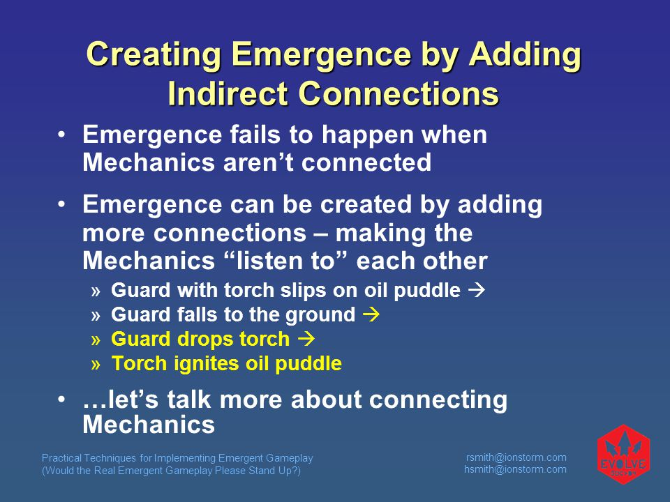 Practical Techniques for Implementing Emergent Gameplay (Would the Real Emergent Gameplay Please Stand Up ) rsmith@ionstorm.com hsmith@ionstorm.com Creating Emergence by Adding Indirect Connections Emergence fails to happen when Mechanics aren't connected Emergence can be created by adding more connections – making the Mechanics listen to each other  Guard with torch slips on oil puddle   Guard falls to the ground   Guard drops torch   Torch ignites oil puddle …let's talk more about connecting Mechanics