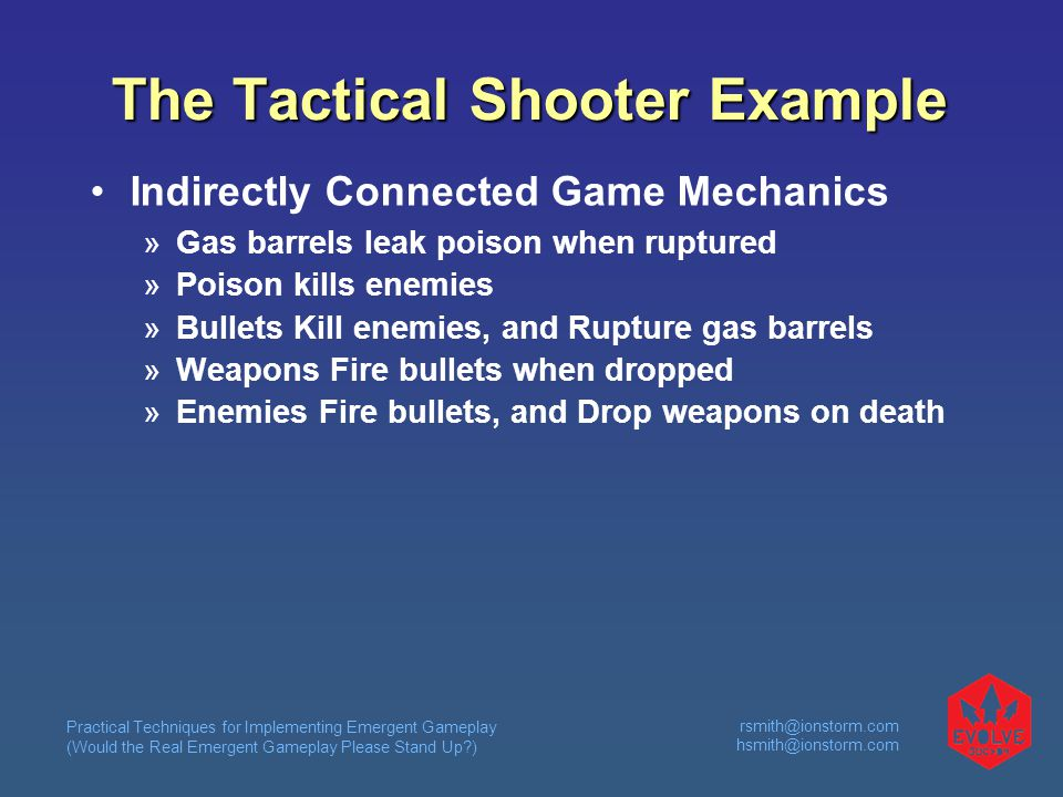 Practical Techniques for Implementing Emergent Gameplay (Would the Real Emergent Gameplay Please Stand Up )  The Tactical Shooter Example Indirectly Connected Game Mechanics  Gas barrels leak poison when ruptured  Poison kills enemies  Bullets Kill enemies, and Rupture gas barrels  Weapons Fire bullets when dropped  Enemies Fire bullets, and Drop weapons on death