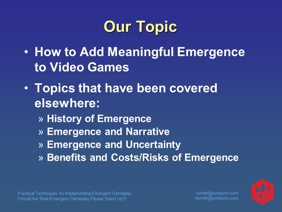 Practical Techniques for Implementing Emergent Gameplay (Would the Real Emergent Gameplay Please Stand Up?) rsmith@ionstorm.com hsmith@ionstorm.com Our Topic How to Add Meaningful Emergence to Video Games Topics that have been covered elsewhere:  History of Emergence  Emergence and Narrative  Emergence and Uncertainty  Benefits and Costs/Risks of Emergence