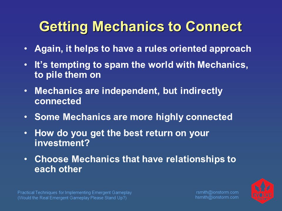 Practical Techniques for Implementing Emergent Gameplay (Would the Real Emergent Gameplay Please Stand Up )  Getting Mechanics to Connect Again, it helps to have a rules oriented approach It's tempting to spam the world with Mechanics, to pile them on Mechanics are independent, but indirectly connected Some Mechanics are more highly connected How do you get the best return on your investment.