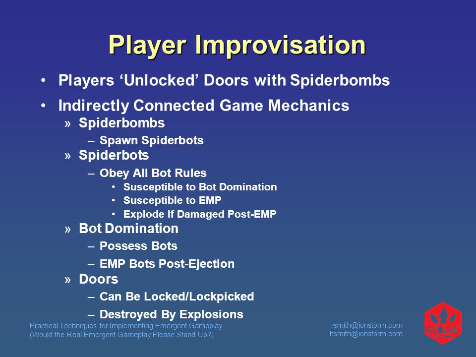 Practical Techniques for Implementing Emergent Gameplay (Would the Real Emergent Gameplay Please Stand Up )  Player Improvisation Players 'Unlocked' Doors with Spiderbombs Indirectly Connected Game Mechanics  Spiderbombs –Spawn Spiderbots  Spiderbots –Obey All Bot Rules Susceptible to Bot Domination Susceptible to EMP Explode If Damaged Post-EMP  Bot Domination –Possess Bots –EMP Bots Post-Ejection  Doors –Can Be Locked/Lockpicked –Destroyed By Explosions