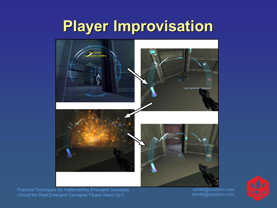Practical Techniques for Implementing Emergent Gameplay (Would the Real Emergent Gameplay Please Stand Up ) rsmith@ionstorm.com hsmith@ionstorm.com Player Improvisation