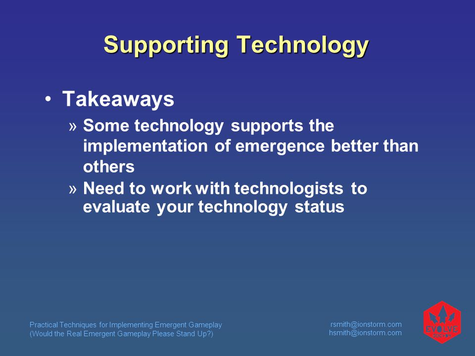 Practical Techniques for Implementing Emergent Gameplay (Would the Real Emergent Gameplay Please Stand Up )  Supporting Technology Takeaways  Some technology supports the implementation of emergence better than others  Need to work with technologists to evaluate your technology status