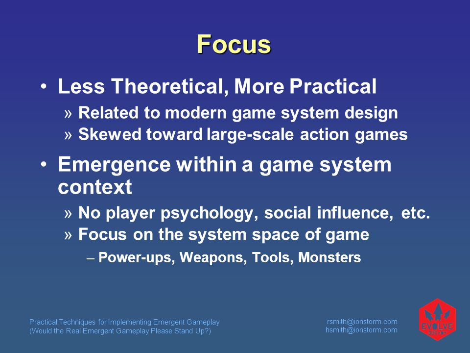Practical Techniques for Implementing Emergent Gameplay (Would the Real Emergent Gameplay Please Stand Up )  Focus Less Theoretical, More Practical  Related to modern game system design  Skewed toward large-scale action games Emergence within a game system context  No player psychology, social influence, etc.
