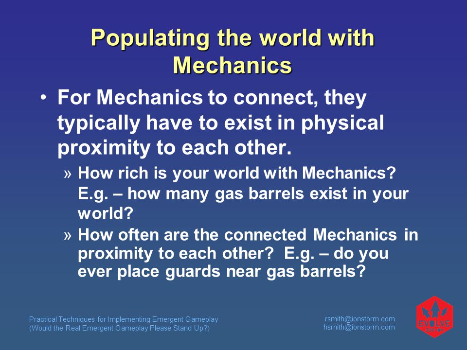 Practical Techniques for Implementing Emergent Gameplay (Would the Real Emergent Gameplay Please Stand Up?) rsmith@ionstorm.com hsmith@ionstorm.com Populating the world with Mechanics For Mechanics to connect, they typically have to exist in physical proximity to each other.