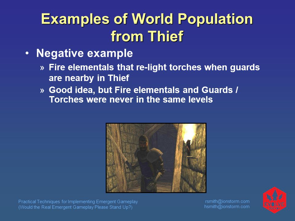 Practical Techniques for Implementing Emergent Gameplay (Would the Real Emergent Gameplay Please Stand Up ) rsmith@ionstorm.com hsmith@ionstorm.com Examples of World Population from Thief Negative example  Fire elementals that re-light torches when guards are nearby in Thief  Good idea, but Fire elementals and Guards / Torches were never in the same levels