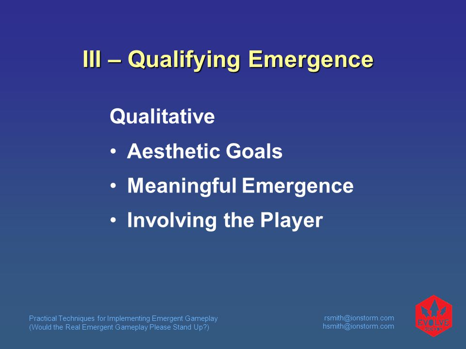 Practical Techniques for Implementing Emergent Gameplay (Would the Real Emergent Gameplay Please Stand Up?) rsmith@ionstorm.com hsmith@ionstorm.com III – Qualifying Emergence Qualitative Aesthetic Goals Meaningful Emergence Involving the Player