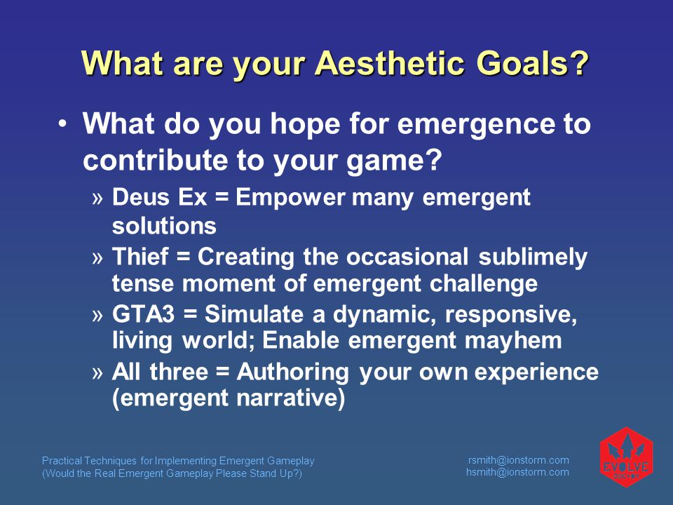 Practical Techniques for Implementing Emergent Gameplay (Would the Real Emergent Gameplay Please Stand Up?) rsmith@ionstorm.com hsmith@ionstorm.com What are your Aesthetic Goals.