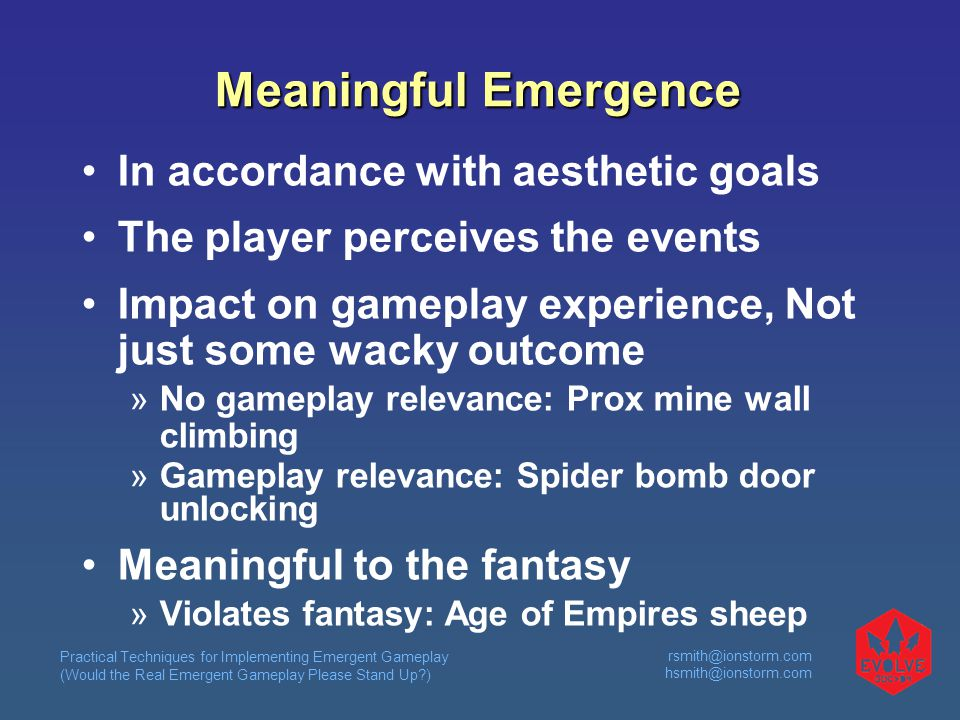 Practical Techniques for Implementing Emergent Gameplay (Would the Real Emergent Gameplay Please Stand Up ) rsmith@ionstorm.com hsmith@ionstorm.com Meaningful Emergence In accordance with aesthetic goals The player perceives the events Impact on gameplay experience, Not just some wacky outcome  No gameplay relevance: Prox mine wall climbing  Gameplay relevance: Spider bomb door unlocking Meaningful to the fantasy  Violates fantasy: Age of Empires sheep