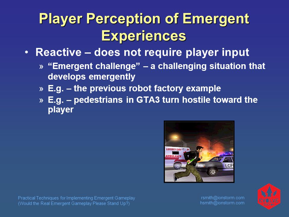 Practical Techniques for Implementing Emergent Gameplay (Would the Real Emergent Gameplay Please Stand Up )  Player Perception of Emergent Experiences Reactive – does not require player input  Emergent challenge – a challenging situation that develops emergently  E.g.