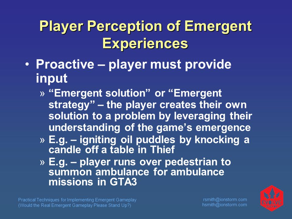 Practical Techniques for Implementing Emergent Gameplay (Would the Real Emergent Gameplay Please Stand Up )  Player Perception of Emergent Experiences Proactive – player must provide input  Emergent solution or Emergent strategy – the player creates their own solution to a problem by leveraging their understanding of the game's emergence  E.g.