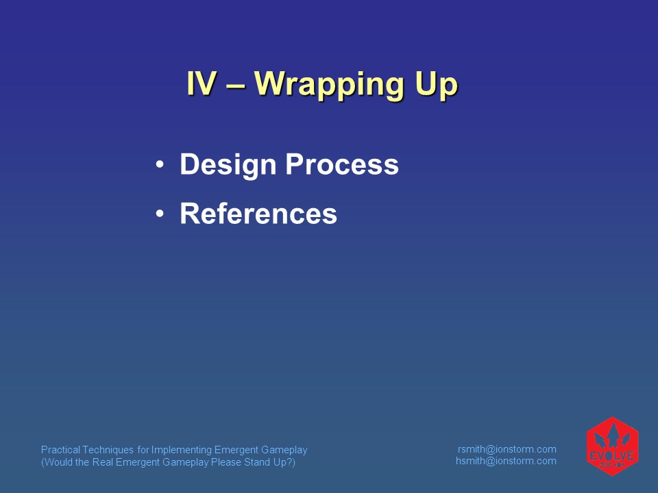 Practical Techniques for Implementing Emergent Gameplay (Would the Real Emergent Gameplay Please Stand Up ) rsmith@ionstorm.com hsmith@ionstorm.com IV – Wrapping Up Design Process References