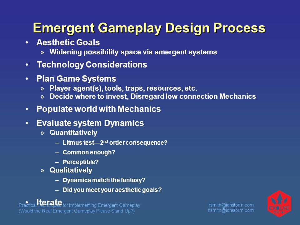 Practical Techniques for Implementing Emergent Gameplay (Would the Real Emergent Gameplay Please Stand Up )  Emergent Gameplay Design Process Aesthetic Goals  Widening possibility space via emergent systems Technology Considerations Plan Game Systems  Player agent(s), tools, traps, resources, etc.