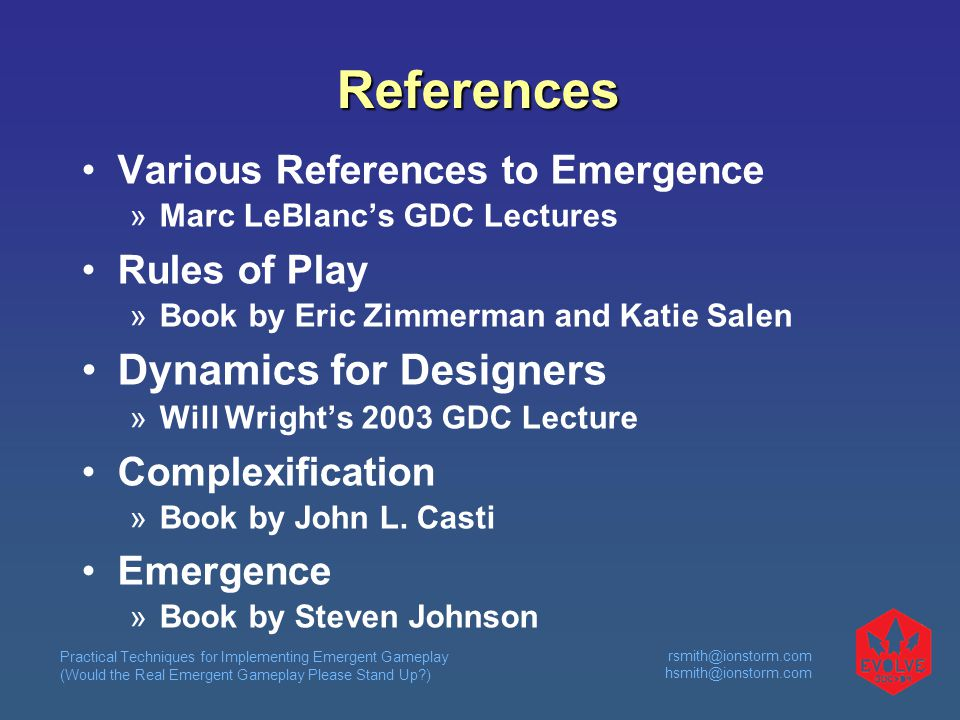Practical Techniques for Implementing Emergent Gameplay (Would the Real Emergent Gameplay Please Stand Up ) rsmith@ionstorm.com hsmith@ionstorm.com References Various References to Emergence  Marc LeBlanc's GDC Lectures Rules of Play  Book by Eric Zimmerman and Katie Salen Dynamics for Designers  Will Wright's 2003 GDC Lecture Complexification  Book by John L.
