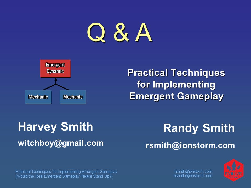 Practical Techniques for Implementing Emergent Gameplay (Would the Real Emergent Gameplay Please Stand Up?) rsmith@ionstorm.com hsmith@ionstorm.com Practical Techniques for Implementing Emergent Gameplay Randy Smith rsmith@ionstorm.com Harvey Smith witchboy@gmail.com Q & A