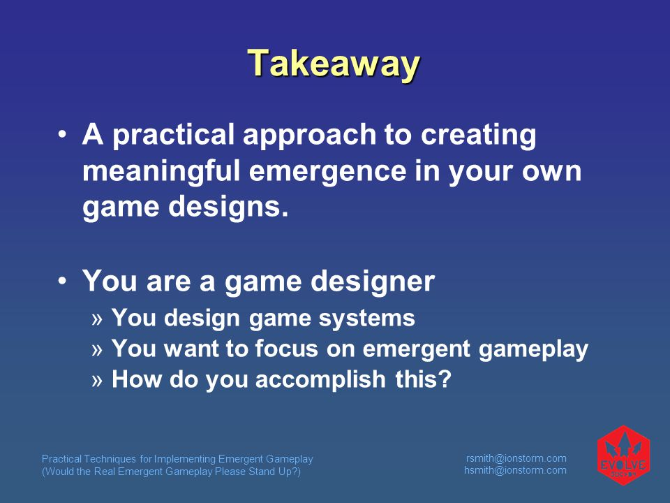 Practical Techniques for Implementing Emergent Gameplay (Would the Real Emergent Gameplay Please Stand Up )  Takeaway A practical approach to creating meaningful emergence in your own game designs.