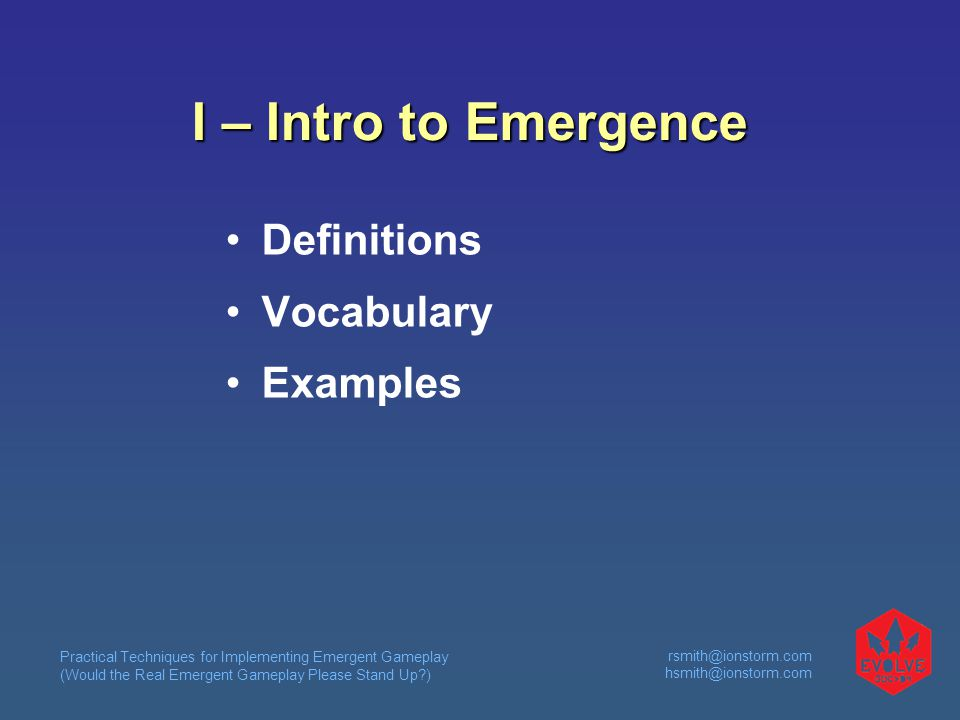 Practical Techniques for Implementing Emergent Gameplay (Would the Real Emergent Gameplay Please Stand Up ) rsmith@ionstorm.com hsmith@ionstorm.com I – Intro to Emergence Definitions Vocabulary Examples