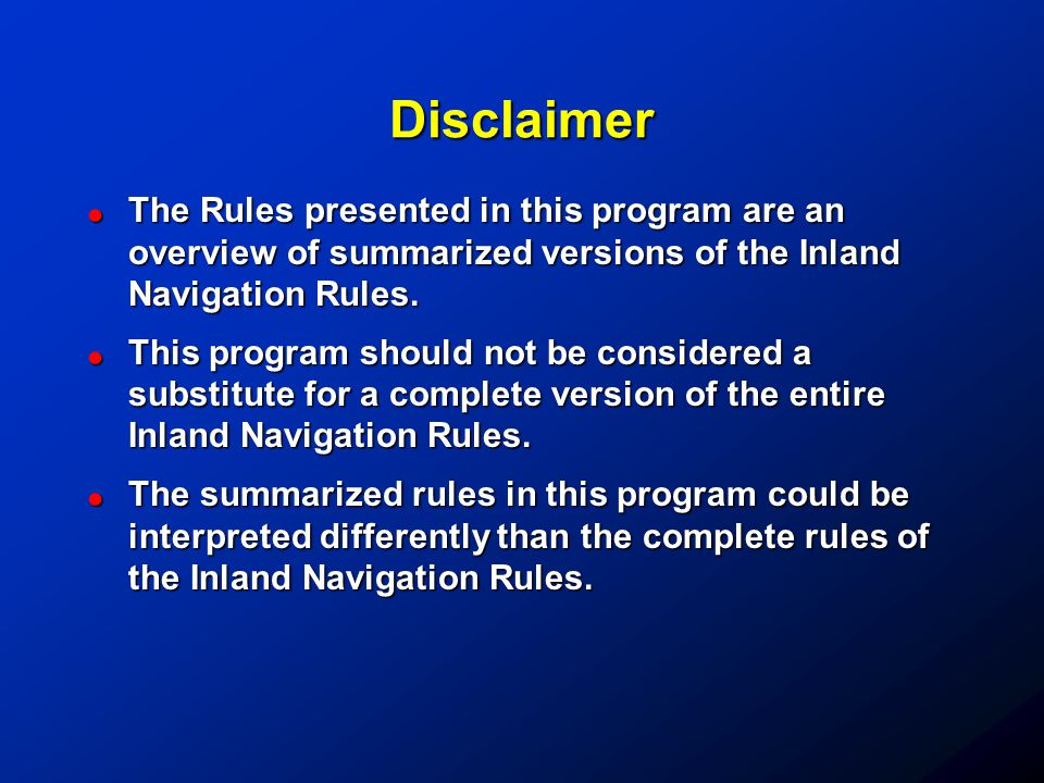 Disclaimer !The Rules presented in this program are an overview of summarized versions of the Inland Navigation Rules. !This program should not be con