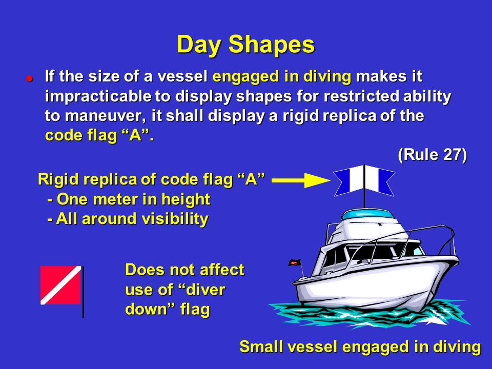 Day Shapes !If the size of a vessel engaged in diving makes it impracticable to display shapes for restricted ability to maneuver, it shall display a