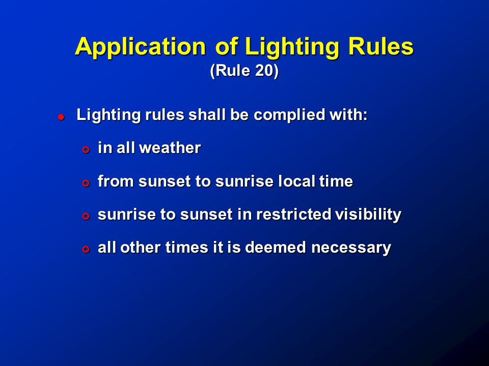 Application of Lighting Rules (Rule 20) !Lighting rules shall be complied with: #in all weather #from sunset to sunrise local time #sunrise to sunset