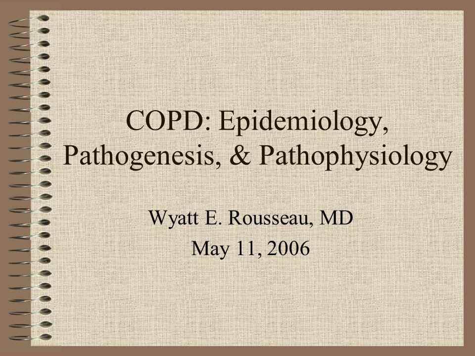 COPD: Epidemiology, Pathogenesis, & Pathophysiology Wyatt E. Rousseau, MD May 11, 2006