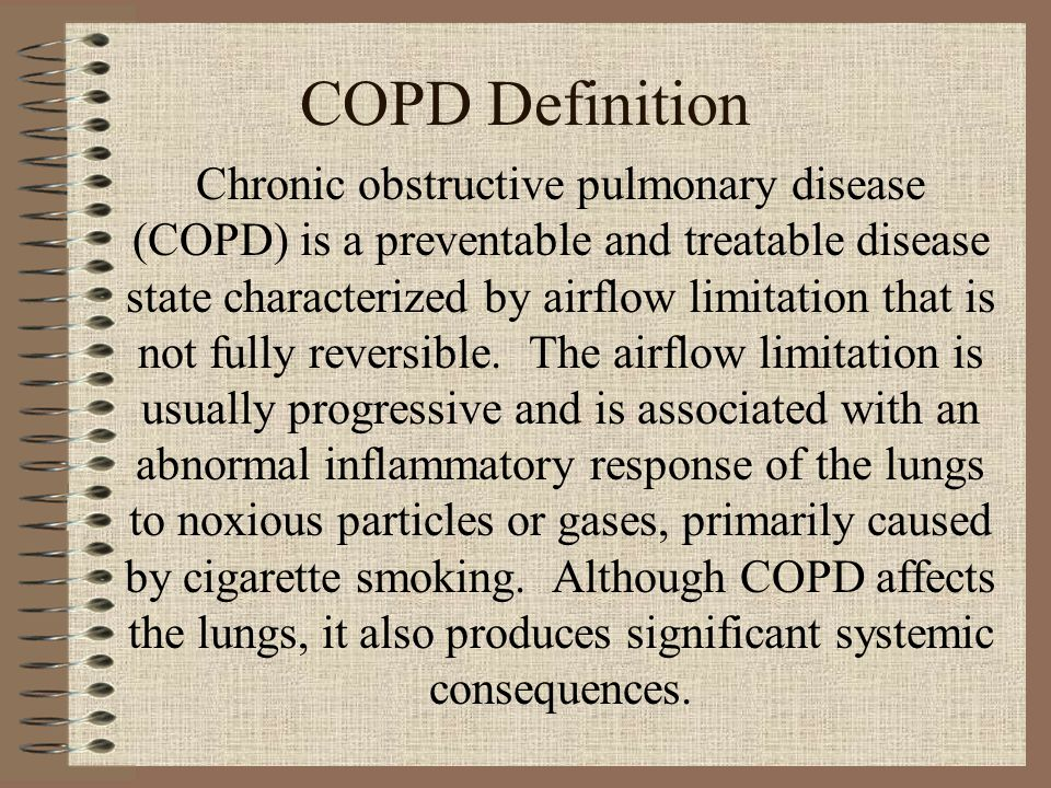 COPD Definition Chronic obstructive pulmonary disease (COPD) is a preventable and treatable disease state characterized by airflow limitation that is not fully reversible.