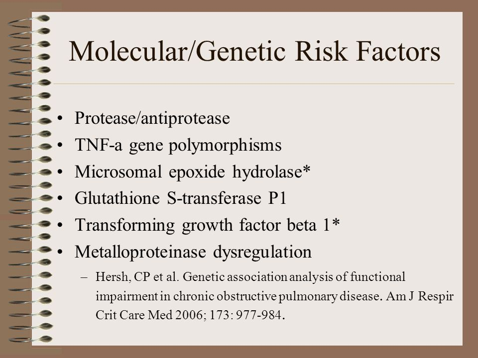 Molecular/Genetic Risk Factors Protease/antiprotease TNF-a gene polymorphisms Microsomal epoxide hydrolase* Glutathione S-transferase P1 Transforming growth factor beta 1* Metalloproteinase dysregulation –Hersh, CP et al.