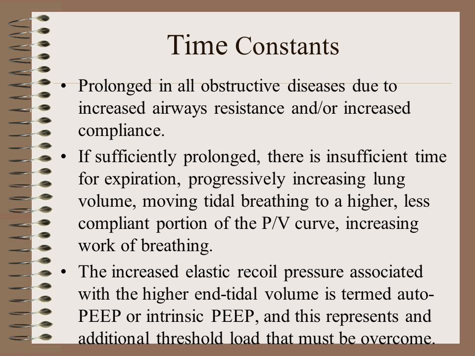 Time Constants Prolonged in all obstructive diseases due to increased airways resistance and/or increased compliance. If sufficiently prolonged, there