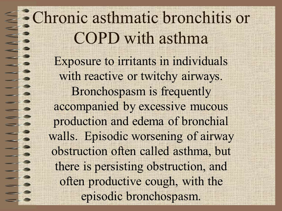 Chronic asthmatic bronchitis or COPD with asthma Exposure to irritants in individuals with reactive or twitchy airways. Bronchospasm is frequently acc