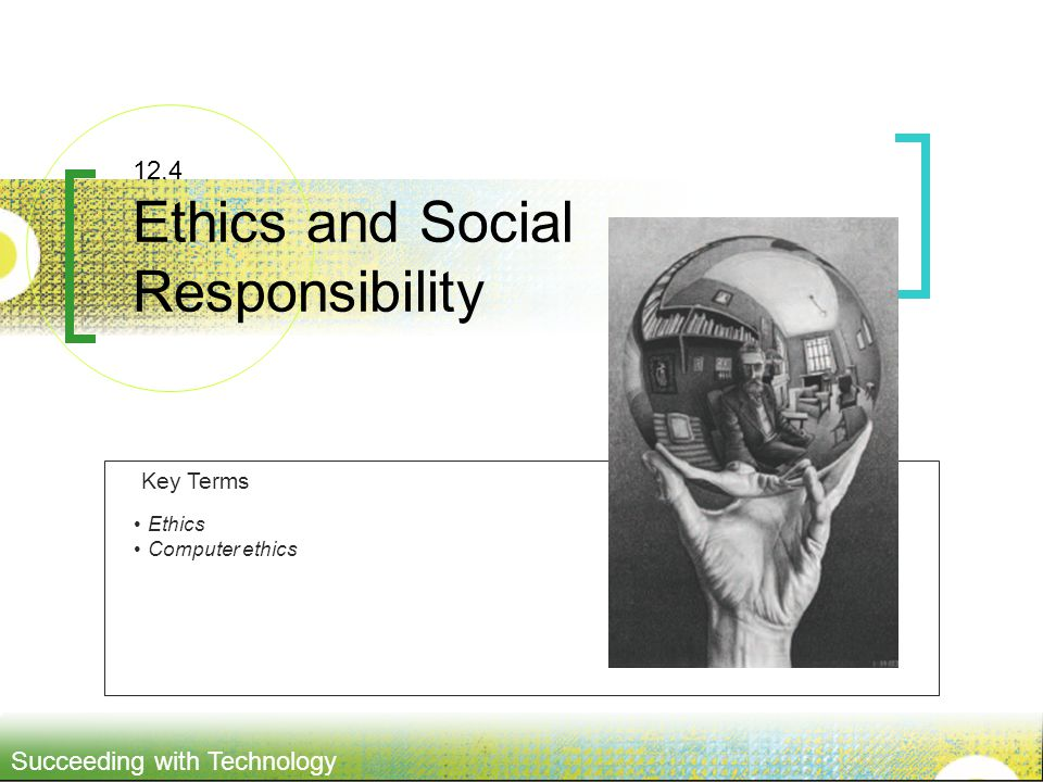 Succeeding with Technology 12.4 Ethics and Social Responsibility Ethics Computer ethics Key Terms