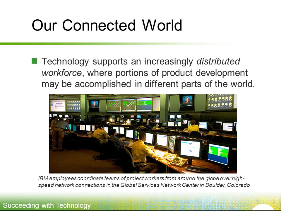 Succeeding with Technology Our Connected World Technology supports an increasingly distributed workforce, where portions of product development may be