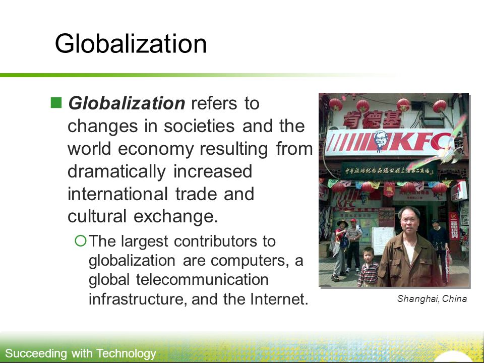 Succeeding with Technology Globalization Globalization refers to changes in societies and the world economy resulting from dramatically increased international trade and cultural exchange.