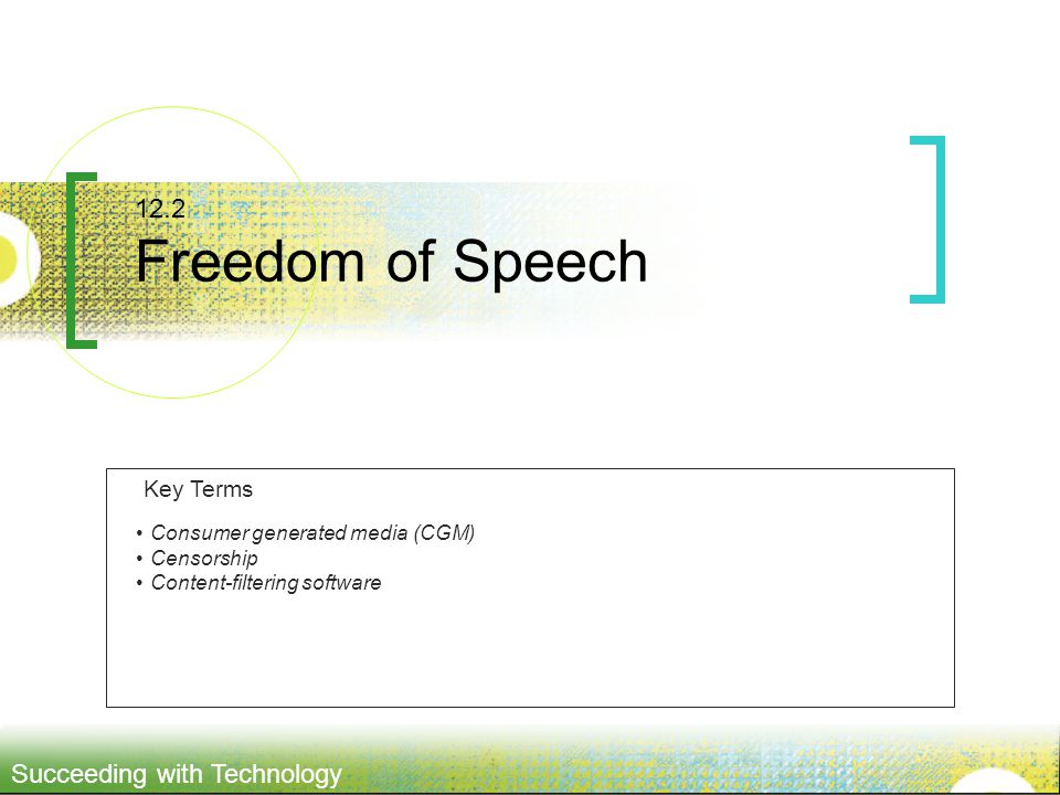 Succeeding with Technology 12.2 Freedom of Speech Consumer generated media (CGM) Censorship Content-filtering software Key Terms