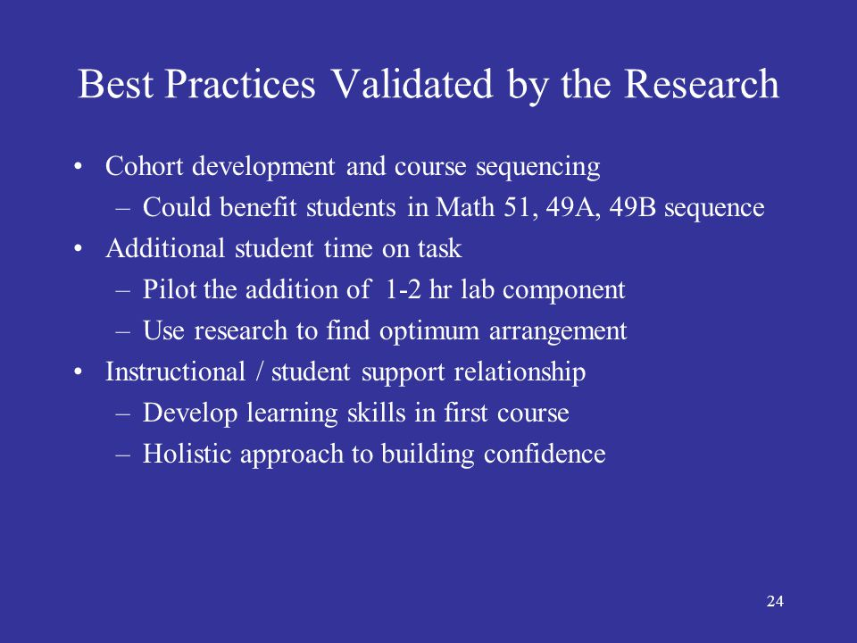 24 Best Practices Validated by the Research Cohort development and course sequencing –Could benefit students in Math 51, 49A, 49B sequence Additional