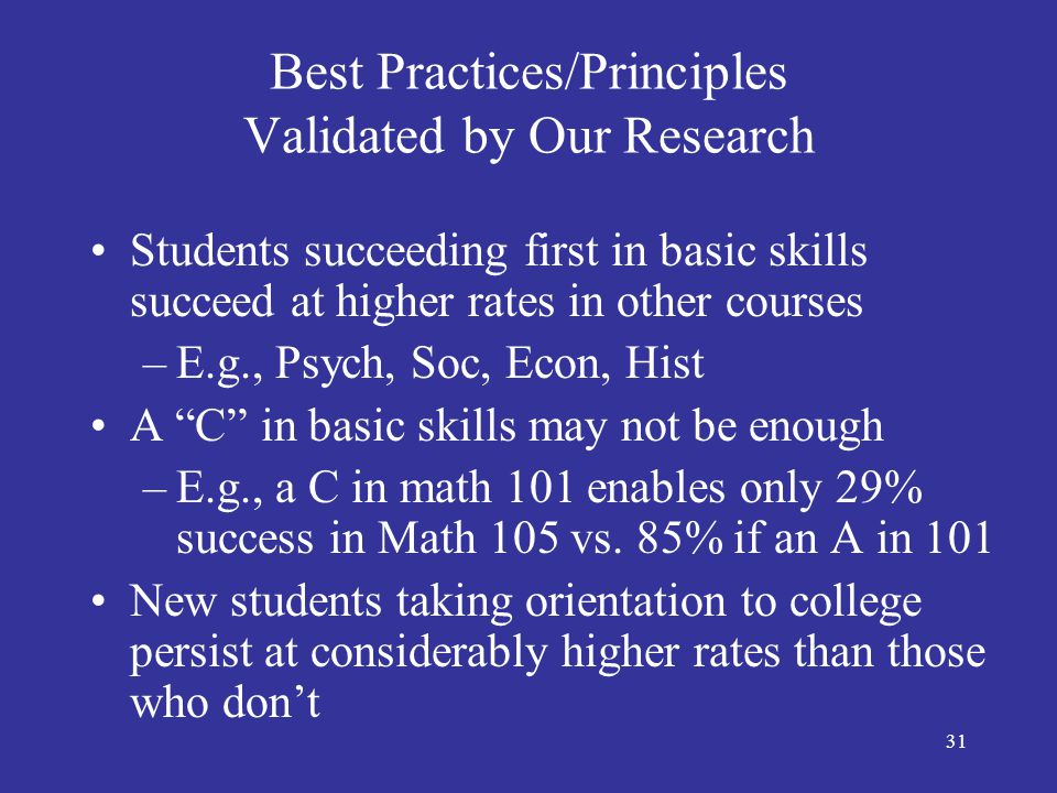 32 Best Practices/Principles Validated by Our Research Learning styles and readiness matter –E.g., higher withdrawal rate from distance learning courses The right structure alone may produce the desired success factors and behaviors –E.g., structure of Puente, MPS, Pass the Torch, Dental Hygiene, Athletics