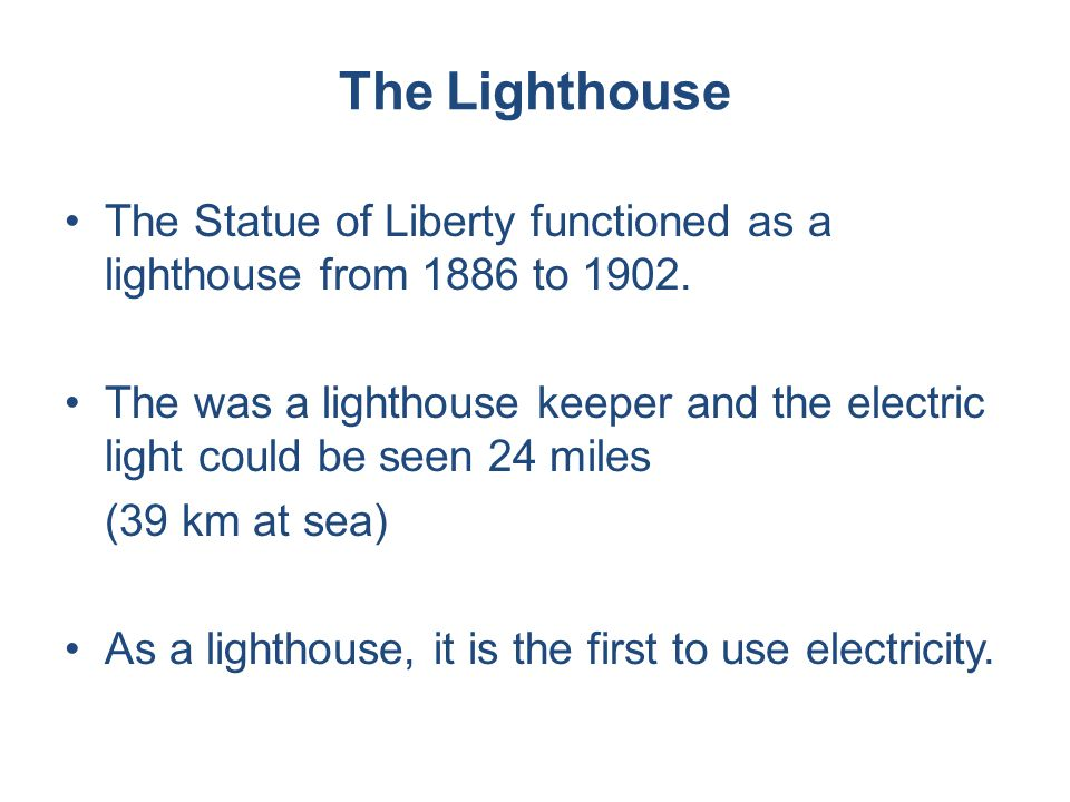 The Lighthouse The Statue of Liberty functioned as a lighthouse from 1886 to 1902. The was a lighthouse keeper and the electric light could be seen 24
