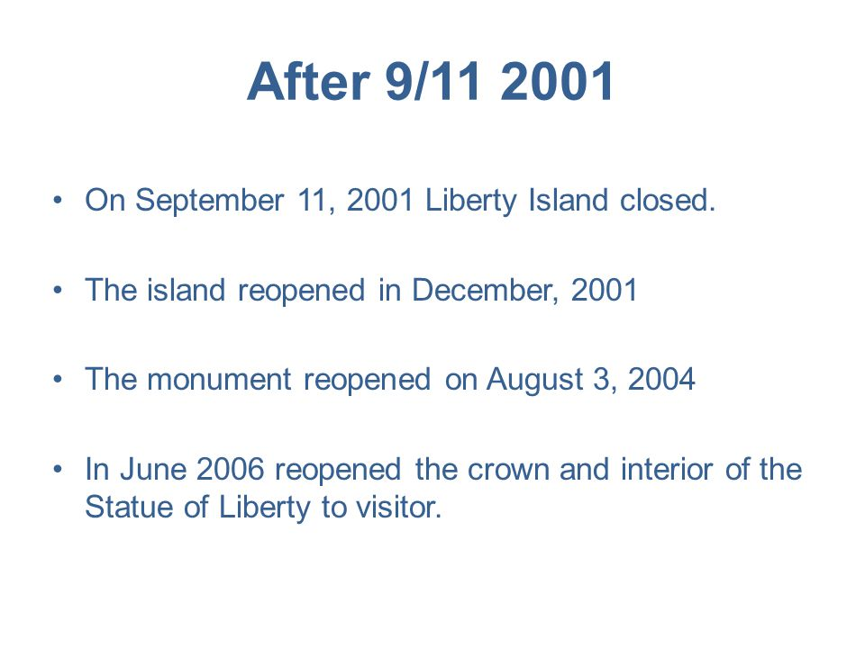 After 9/11 2001 On September 11, 2001 Liberty Island closed. The island reopened in December, 2001 The monument reopened on August 3, 2004 In June 200