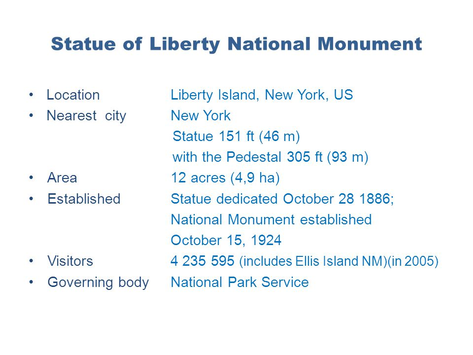 Statue of Liberty National Monument LocationLiberty Island, New York, US Nearest cityNew York Statue 151 ft (46 m) with the Pedestal 305 ft (93 m) Are