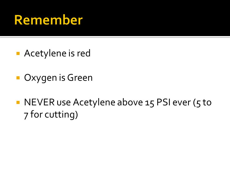  Acetylene is red  Oxygen is Green  NEVER use Acetylene above 15 PSI ever (5 to 7 for cutting)