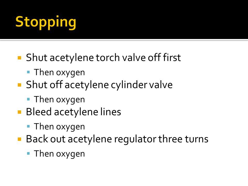  Shut acetylene torch valve off first  Then oxygen  Shut off acetylene cylinder valve  Then oxygen  Bleed acetylene lines  Then oxygen  Back out acetylene regulator three turns  Then oxygen