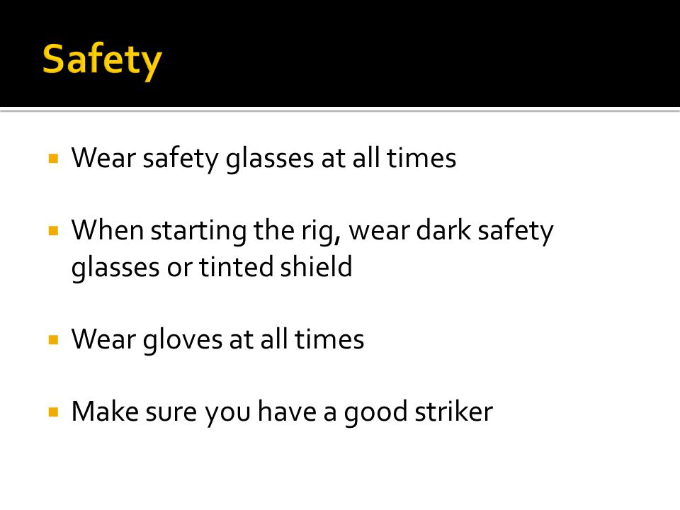  Wear safety glasses at all times  When starting the rig, wear dark safety glasses or tinted shield  Wear gloves at all times  Make sure you have