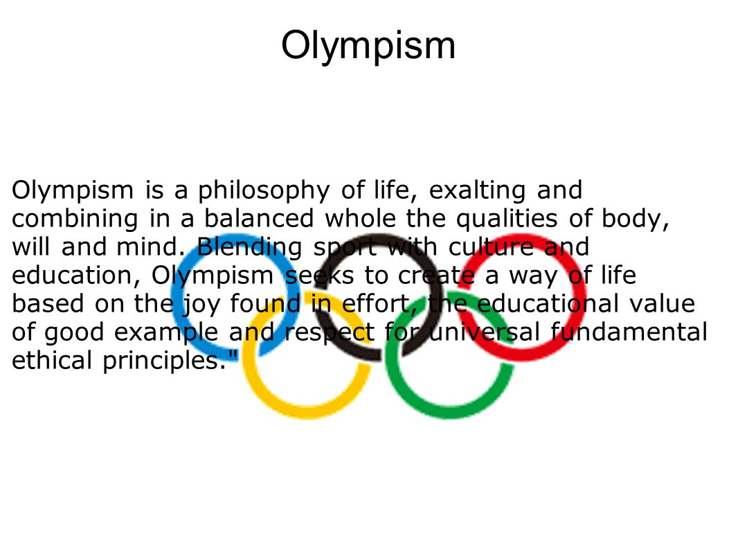Olympism Olympism is a philosophy of life, exalting and combining in a balanced whole the qualities of body, will and mind.