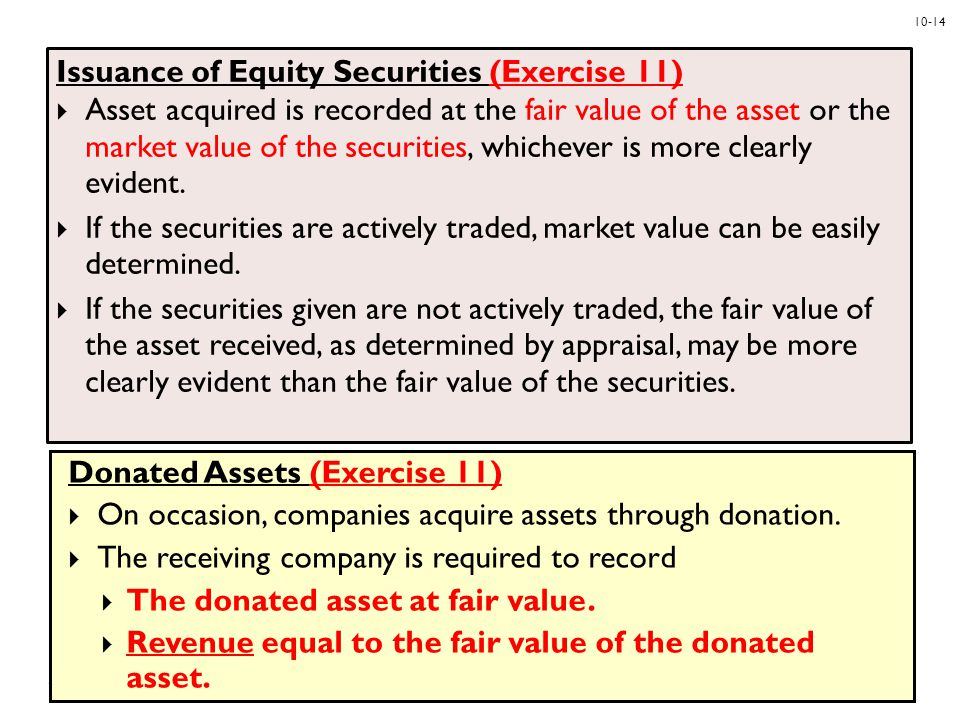 10-15 Exchanges (NOT COVERED) General Valuation Principle: Cost of asset acquired is:  fair value of asset given up plus cash paid or minus cash received or  fair value of asset acquired, if it is more clearly evident In the exchange of assets fair value is used except in rare situations in which the fair value cannot be determined or the exchange lacks commercial substance.