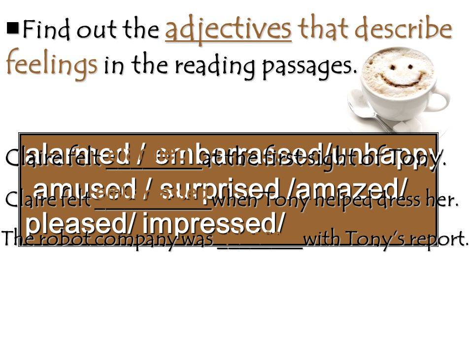 ■ Find out the adjectives that describe feelings in the reading passages. alarmed / embarrassed/unhappy amused / surprised /amazed/ amused / surprised