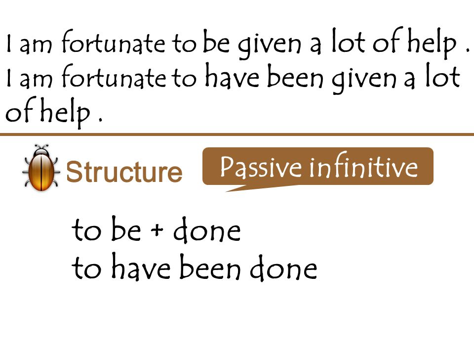 I am fortunate to be given a lot of help. I am fortunate to have been given a lot of help. Structure to be + done to have been done Passive infinitive